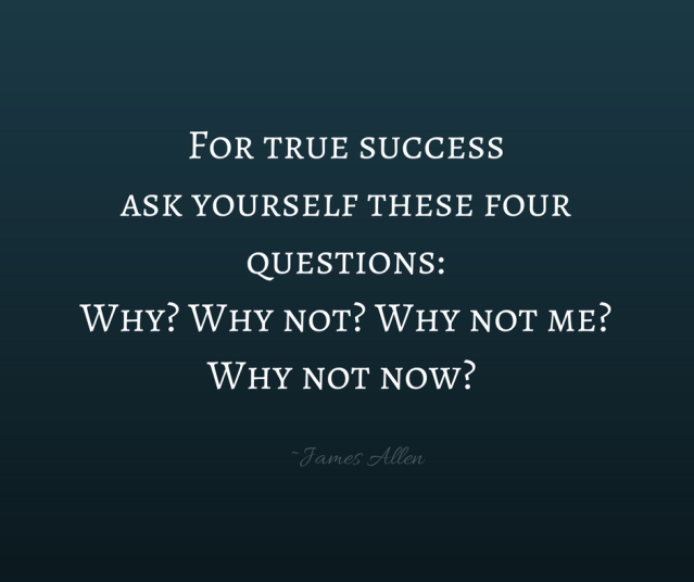 For true success ask yourself these four questions_ Why? Why not? Why not me? Why not now?